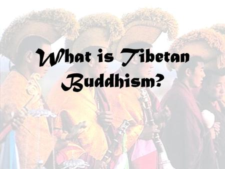 What is Tibetan Buddhism?. -It is a school of Mahayana Buddhism -It has Tantric elements -Tibetans have adopted some Theravada meditation practices -It.