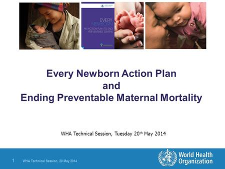 WHA Technical Session, 20 May 2014 1 Every Newborn Action Plan and Ending Preventable Maternal Mortality WHA Technical Session, Tuesday 20 th May 2014.