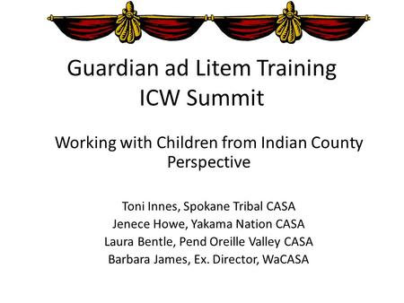 Guardian ad Litem Training ICW Summit Working with Children from Indian County Perspective Toni Innes, Spokane Tribal CASA Jenece Howe, Yakama Nation CASA.