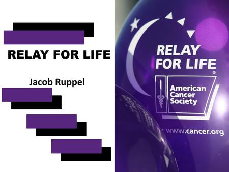 RELAY FOR LIFE Jacob Ruppel. What is Relay? Relay For Life is the American Cancer Society's signature activity. It offers everyone in a community an opportunity.