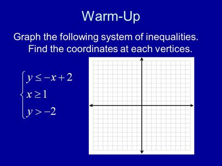 Warm-Up Graph the following system of inequalities. Find the coordinates at each vertices.