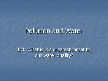 Pollution and Water EQ: What is the greatest threat to our water quality?