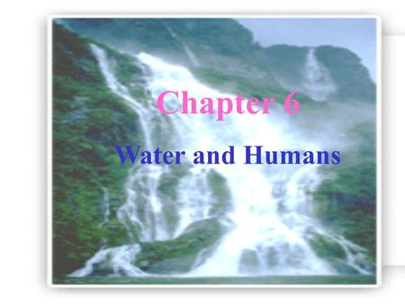 Chapter 6 Water and Humans Water in Nature State: Liquid(water) 、 Solid(ice) 、 Gas(steam) Space: in sea 、 in glacier 、 in air with salt: salt water.