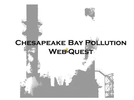 Chesapeake Bay Pollution Web-Quest Table of Contents Introduction Task Directions Nutrient Pollution Sediment Pollution Chemical or Toxic Pollution How.