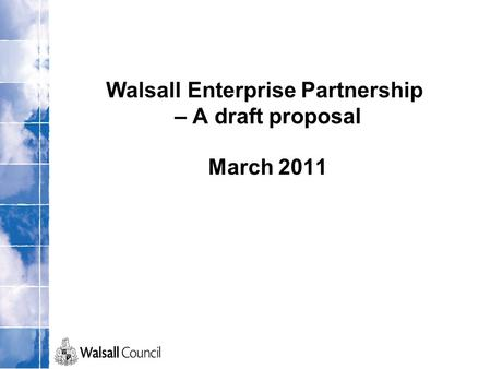 Walsall Enterprise Partnership – A draft proposal March 2011.