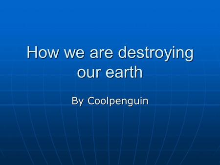 How we are destroying our earth By Coolpenguin. Introduction It is half OUR fault the Earth is getting destroyed. Everyday people or even you are doing.