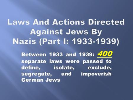 Between 1933 and 1939: 400 separate laws were passed to define, isolate, exclude, segregate, and impoverish German Jews.