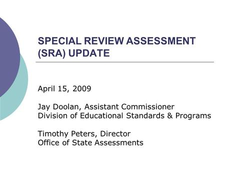 SPECIAL REVIEW ASSESSMENT (SRA) UPDATE April 15, 2009 Jay Doolan, Assistant Commissioner Division of Educational Standards & Programs Timothy Peters, Director.