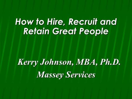 How to Hire, Recruit and Retain Great People Kerry Johnson, MBA, Ph.D. Kerry Johnson, MBA, Ph.D. Massey Services.