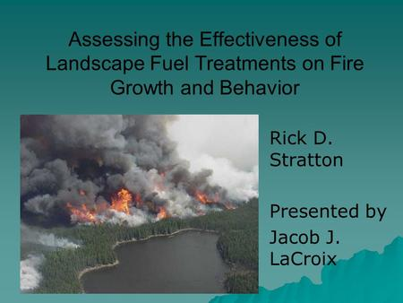 Assessing the Effectiveness of Landscape Fuel Treatments on Fire Growth and Behavior Rick D. Stratton Presented by Jacob J. LaCroix.