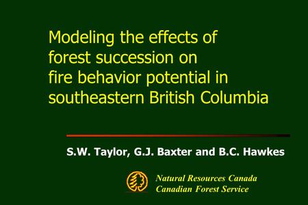 Modeling the effects of forest succession on fire behavior potential in southeastern British Columbia S.W. Taylor, G.J. Baxter and B.C. Hawkes Natural.