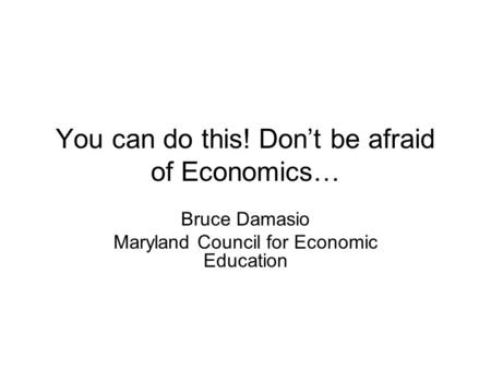 You can do this! Don't be afraid of Economics… Bruce Damasio Maryland Council for Economic Education.