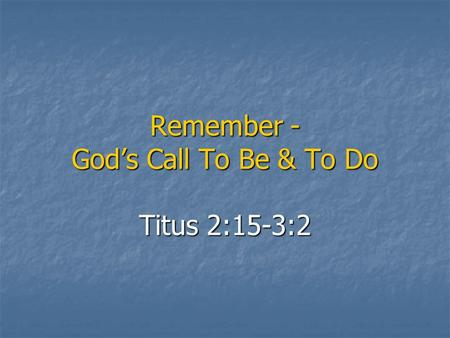 Remember - God's Call To Be & To Do Titus 2:15-3:2.