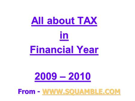 All about TAX in Financial Year 2009 – 2010 2009 – 2010 From - WWW.SQUAMBLE.COM WWW.SQUAMBLE.COM.