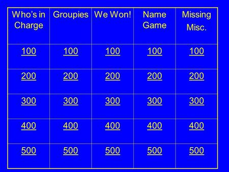 Who's in Charge GroupiesWe Won!Name Game Missing Misc. 100 200 300 400 500.