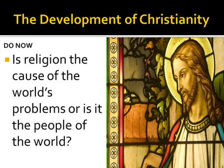 DO NOW  Is religion the cause of the world's problems or is it the people of the world?