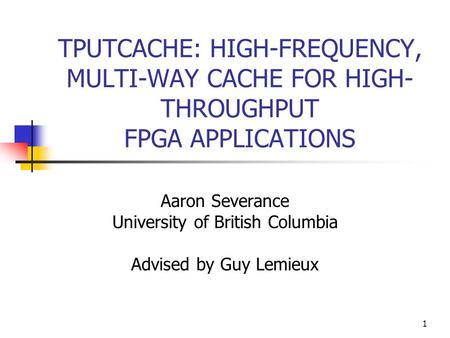 1 TPUTCACHE: HIGH-FREQUENCY, MULTI-WAY CACHE FOR HIGH- THROUGHPUT FPGA APPLICATIONS Aaron Severance University of British Columbia Advised by Guy Lemieux.