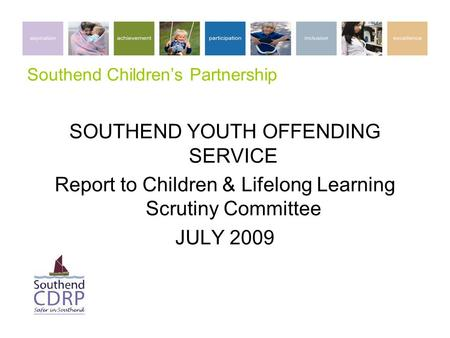 Southend Children's Partnership SOUTHEND YOUTH OFFENDING SERVICE Report to Children & Lifelong Learning Scrutiny Committee JULY 2009.