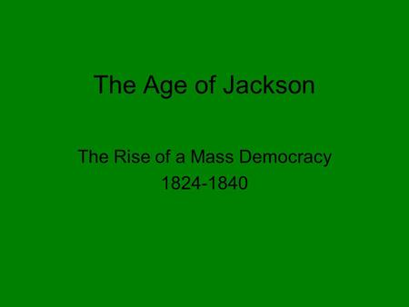 The Age of Jackson The Rise of a Mass Democracy 1824-1840.