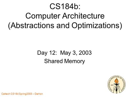 Caltech CS184 Spring2003 -- DeHon 1 CS184b: Computer Architecture (Abstractions and Optimizations) Day 12: May 3, 2003 Shared Memory.