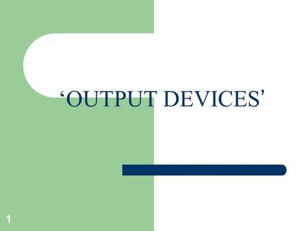 'OUTPUT DEVICES ' 1. OUTPUT DEVICES These devices are used to produce the results either as :- – soft copy – hard copy 2.