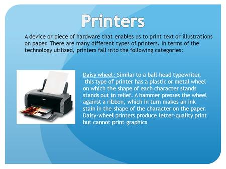 A device or piece of hardware that enables us to print text or illustrations on paper. There are many different types of printers. In terms of the technology.