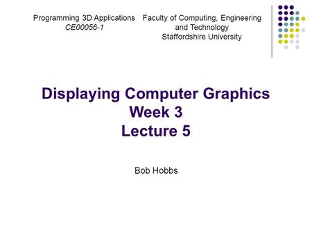 Programming 3D Applications CE00056-1 Displaying Computer Graphics Week 3 Lecture 5 Bob Hobbs Faculty of Computing, Engineering and Technology Staffordshire.