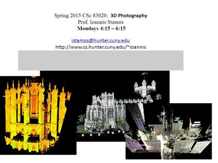 Spring 2015 CSc 83020: 3D Photography Prof. Ioannis Stamos Mondays 4:15 – 6:15
