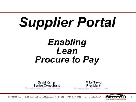 CISTECH, Inc.  220 N Ames Street, Matthews, NC 28105  704-849-6717  www.cistech.net 1 Supplier Portal Enabling Lean Procure to Pay David Kemp Mike Taylor.