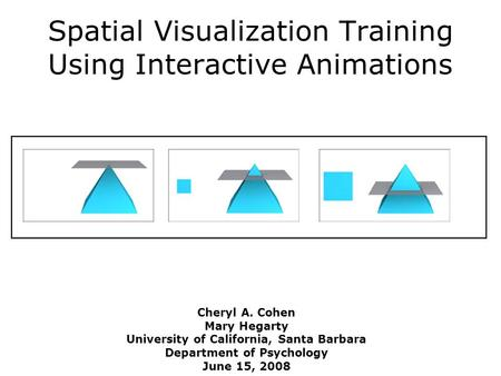 Spatial Visualization Training Using Interactive Animations Cheryl A. Cohen Mary Hegarty University of California, Santa Barbara Department of Psychology.