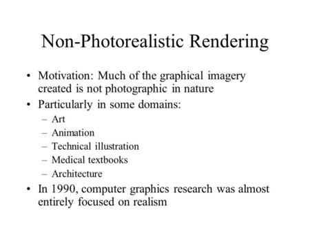 Non-Photorealistic Rendering Motivation: Much of the graphical imagery created is not photographic in nature Particularly in some domains: –Art –Animation.
