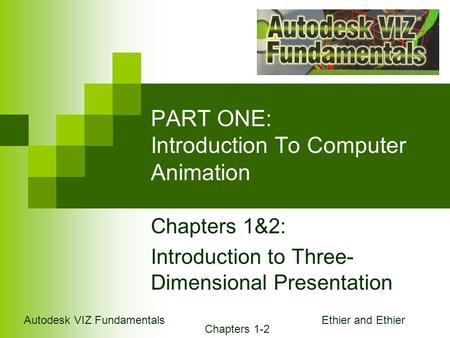 Autodesk VIZ Fundamentals Chapters 1-2 Ethier and Ethier PART ONE: Introduction To Computer Animation Chapters 1&2: Introduction to Three- Dimensional.