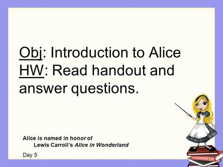 Obj: Introduction to Alice HW: Read handout and answer questions. Alice is named in honor of Lewis Carroll's Alice in Wonderland Day 5.