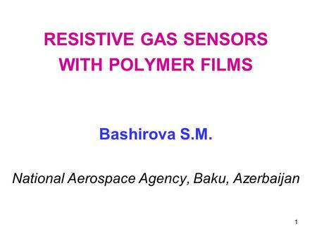1 RESISTIVE GAS SENSORS WITH POLYMER FILMS Bashirova S.M. National Aerospace Agency, Baku, Azerbaijan.