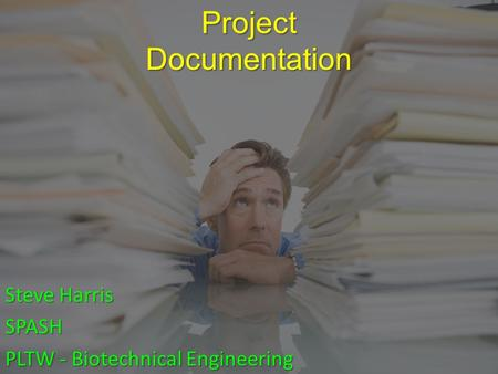 Project Documentation Steve Harris SPASH PLTW - Biotechnical Engineering.