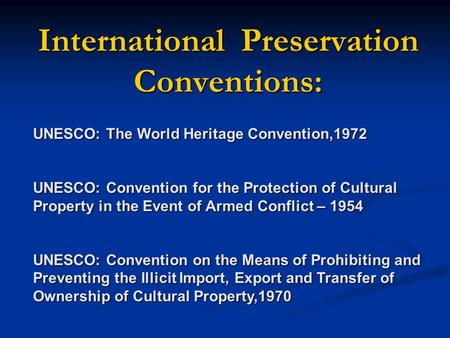 International Preservation Conventions: UNESCO: The World Heritage Convention,1972 UNESCO: Convention for the Protection of Cultural Property in the Event.