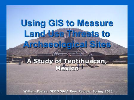 Using GIS to Measure Land Use Threats to Archaeological Sites A Study of Teotihuacan, Mexico William Dietze GEOG 596A Peer Review Spring 2011.