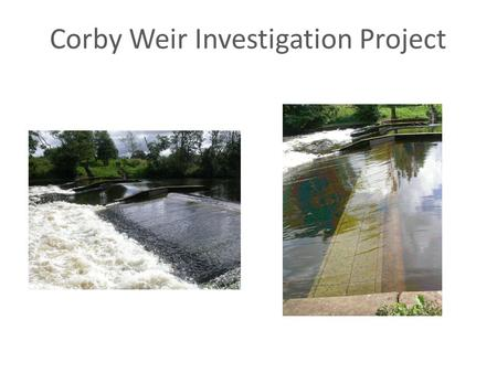 Corby Weir Investigation Project. Corby Weir Investigations and significant events Background and History - Weir construction and Purpose Concerns raised.