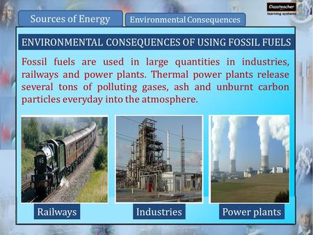 ENVIRONMENTAL CONSEQUENCES OF USING FOSSIL FUELS Fossil fuels are used in large quantities in industries, railways and power plants. Thermal power plants.