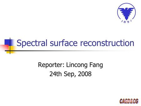 Spectral surface reconstruction Reporter: Lincong Fang 24th Sep, 2008.