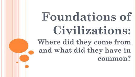 Foundations of Civilizations: Where did they come from and what did they have in common?