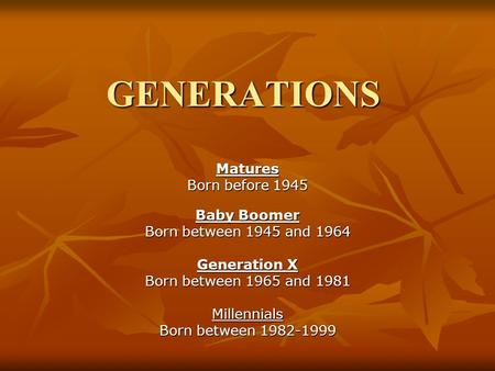 GENERATIONS Matures Born before 1945 Baby Boomer Born between 1945 and 1964 Generation X Born between 1965 and 1981 Millennials Born between 1982-1999.