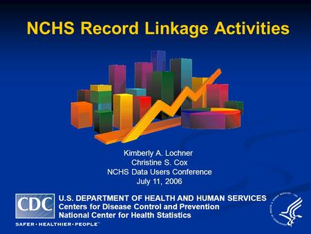 1 NCHS Record Linkage Activities Kimberly A. Lochner Christine S. Cox NCHS Data Users Conference July 11, 2006 U.S. DEPARTMENT OF HEALTH AND HUMAN SERVICES.
