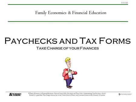 1.13.1.G1 © Family Economics & Financial Education – Revised March 2008 – Paychecks and Taxes Unit – Understanding Your Paycheck – Slide 1 Funded by a.