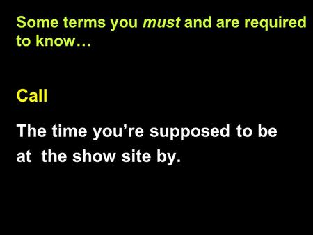 Some terms you must and are required to know… Call The time you're supposed to be at the show site by. Call The time you're supposed to be at the show.