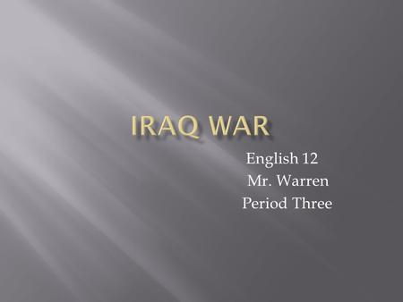 English 12 Mr. Warren Period Three. 4,480 American military deaths 33,169 American soldiers wounded 103,253 – 112,824 Iraqi civilian deaths 1.3 trillion.