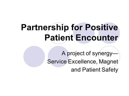 Partnership for Positive Patient Encounter A project of synergy— Service Excellence, Magnet and Patient Safety.
