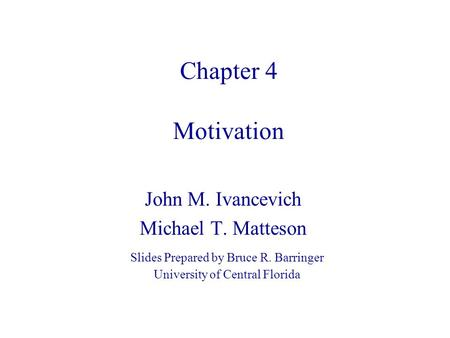 Chapter 4 Motivation John M. Ivancevich Michael T. Matteson Slides Prepared by Bruce R. Barringer University of Central Florida.