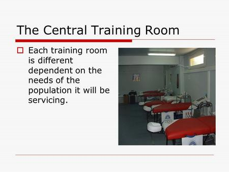 The Central Training Room  Each training room is different dependent on the needs of the population it will be servicing.