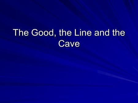 The Good, the Line and the Cave. The Philosopher rulers must know the Good The good is a motivator. Everyone pursues what they believe to be good. The.